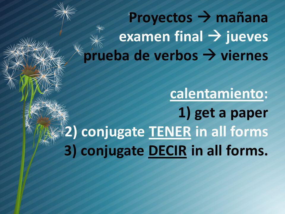 Proyectos mañana examen final jueves prueba de verbos viernes calentamiento: 1) get a paper 2) conjugate TENER in all forms 3) conjugate DECIR in all