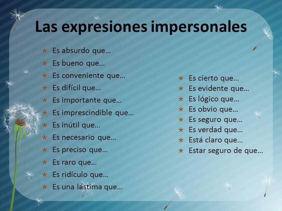 Las expresiones impersonales Es absurdo que… Es bueno que… Es conveniente que… Es difícil que… Es importante que… Es imprescindible que… Es inútil que