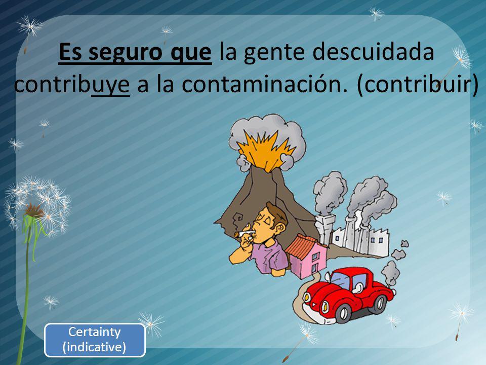 Es seguro que la gente descuidada contribuye a la contaminación. (contribuir) Certainty (indicative)