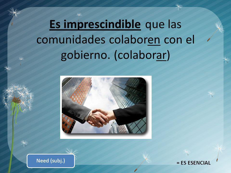 Es imprescindible que las comunidades colaboren con el gobierno. (colaborar) = ES ESENCIAL Need (subj.)
