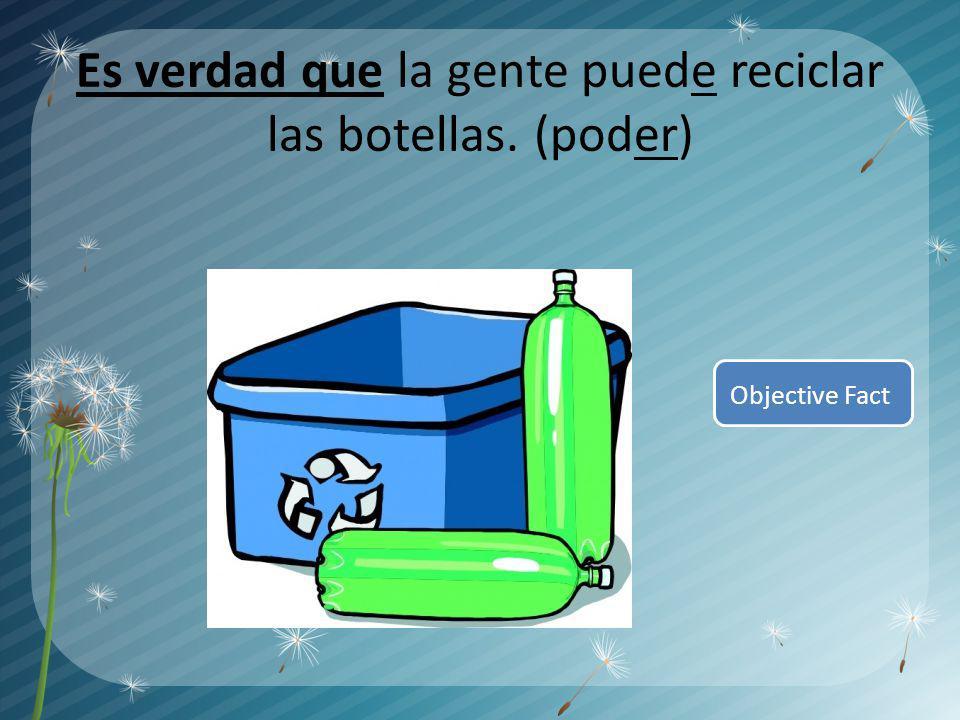 Es verdad que la gente puede reciclar las botellas. (poder) Objective Fact