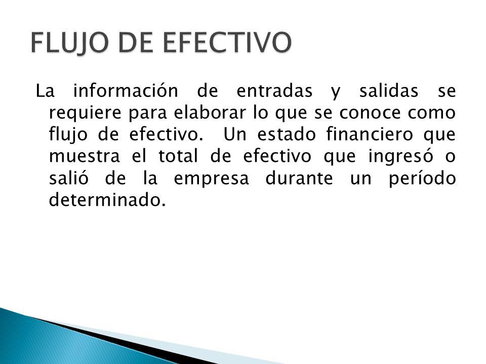 La información de entradas y salidas se requiere para elaborar lo que se conoce como flujo de efectivo. Un estado financiero que muestra el total de e