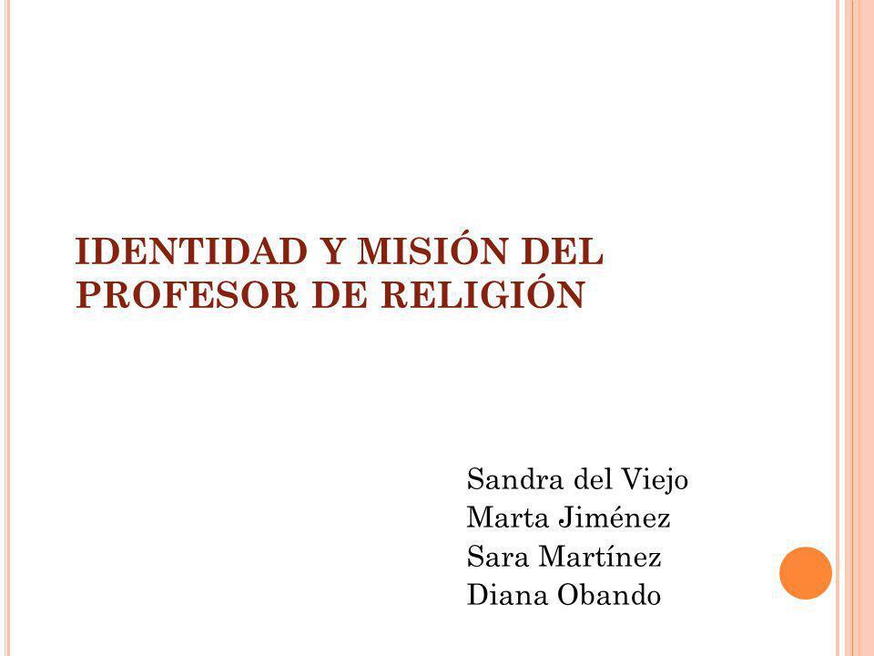 IDENTIDAD Y MISIÓN DEL PROFESOR DE RELIGIÓN Sandra del Viejo Marta Jiménez Sara Martínez Diana Obando