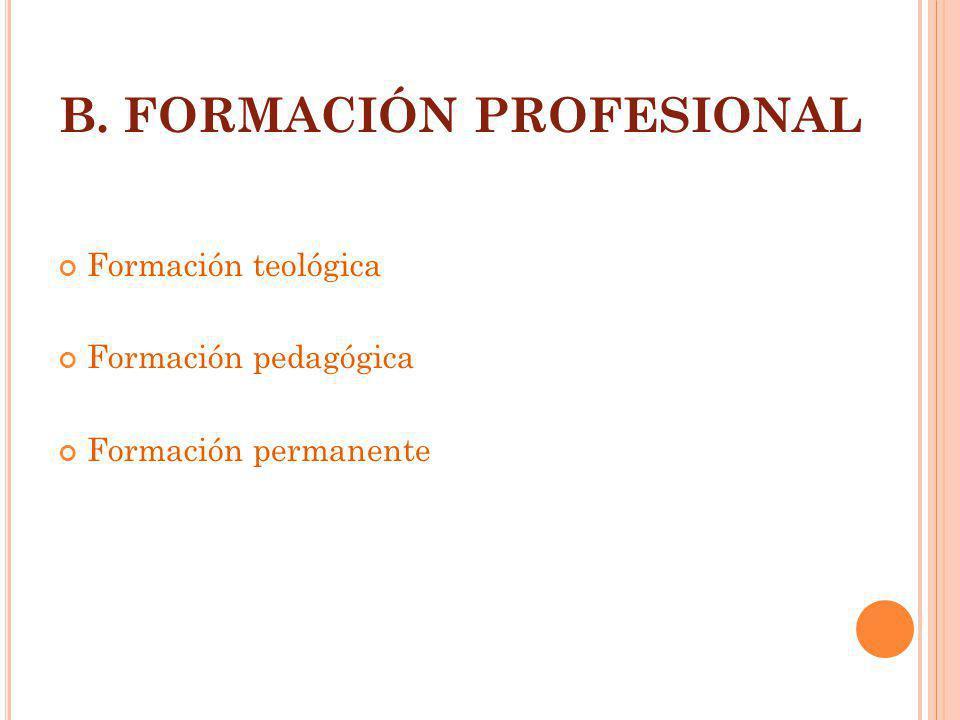 B. FORMACIÓN PROFESIONAL Formación teológica Formación pedagógica Formación permanente