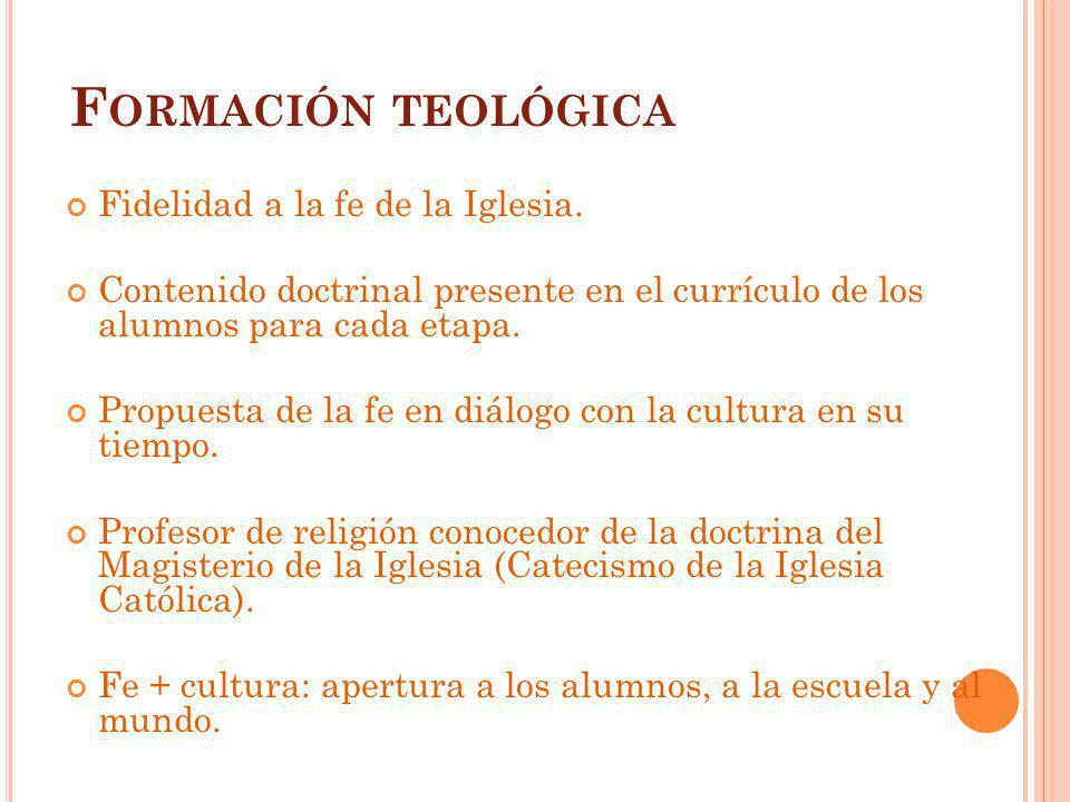 F ORMACIÓN TEOLÓGICA Fidelidad a la fe de la Iglesia. Contenido doctrinal presente en el currículo de los alumnos para cada etapa. Propuesta de la fe