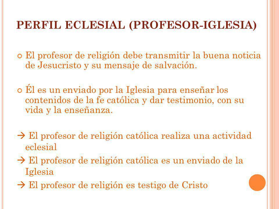 PERFIL ECLESIAL (PROFESOR-IGLESIA) El profesor de religión debe transmitir la buena noticia de Jesucristo y su mensaje de salvación. Él es un enviado