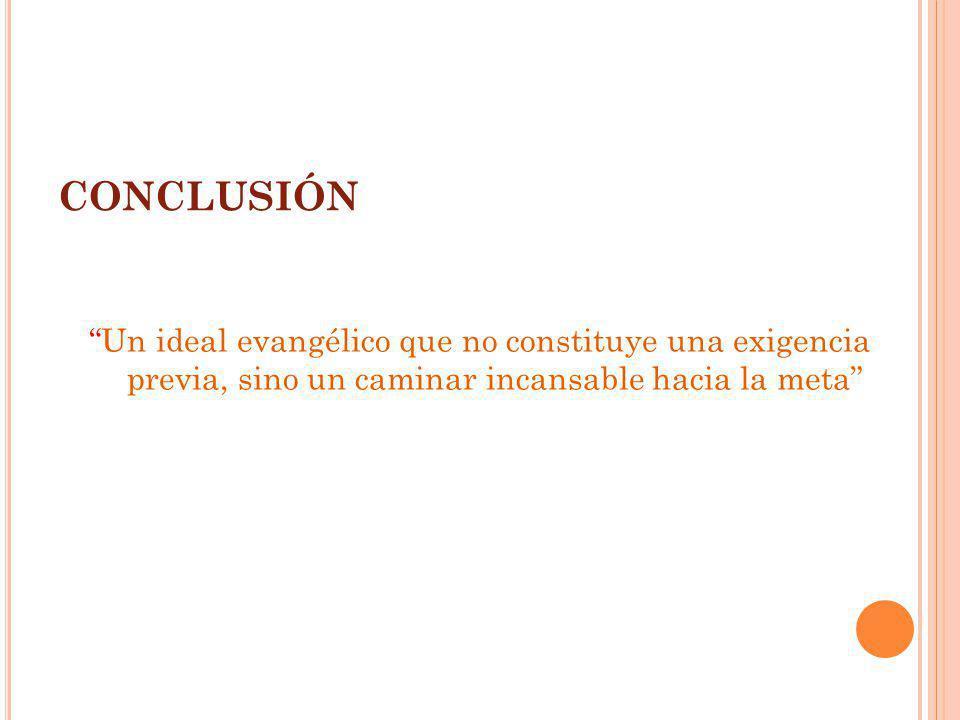 CONCLUSIÓN Un ideal evangélico que no constituye una exigencia previa, sino un caminar incansable hacia la meta