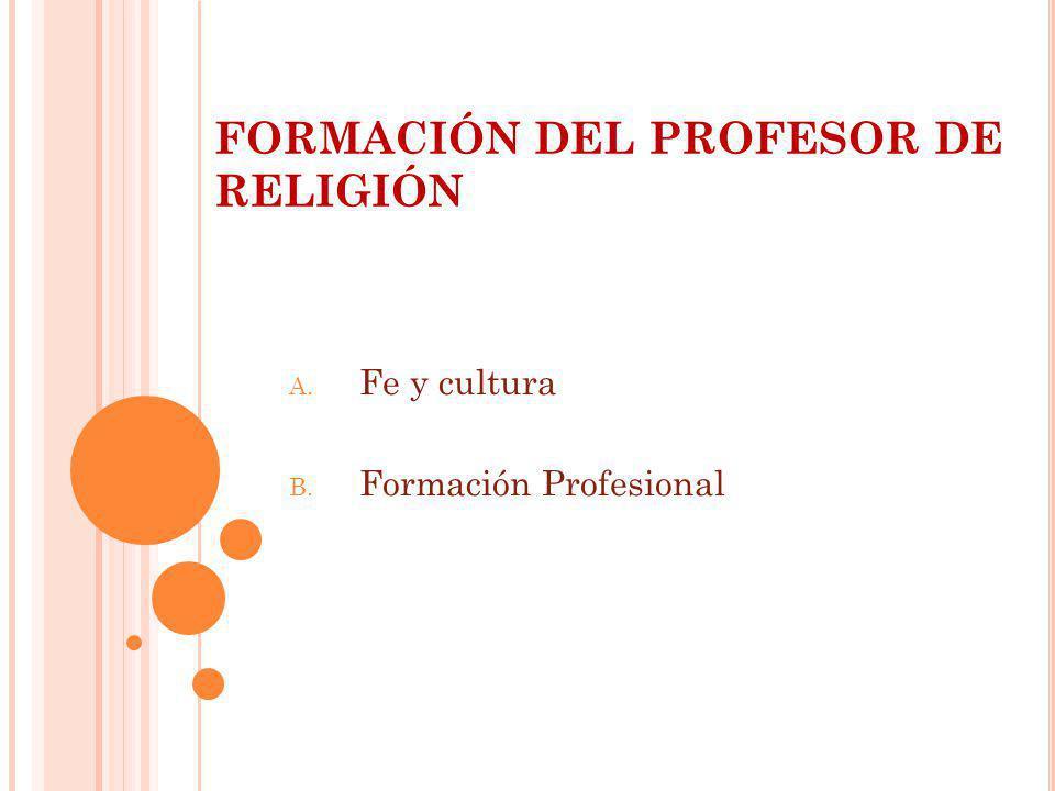 FORMACIÓN DEL PROFESOR DE RELIGIÓN A. Fe y cultura B. Formación Profesional