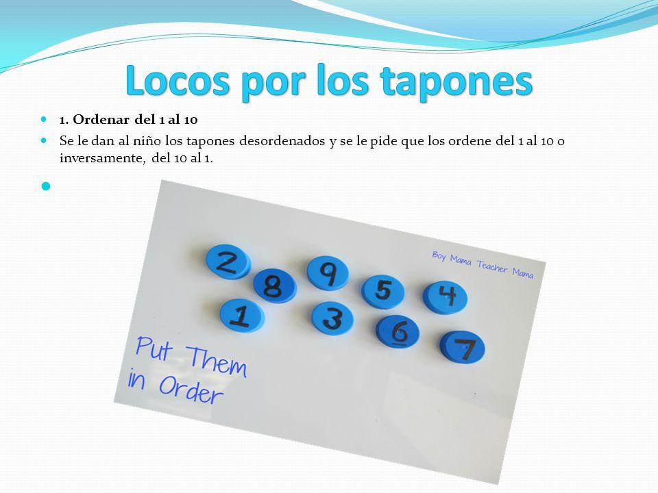 1. Ordenar del 1 al 10 Se le dan al niño los tapones desordenados y se le pide que los ordene del 1 al 10 o inversamente, del 10 al 1.