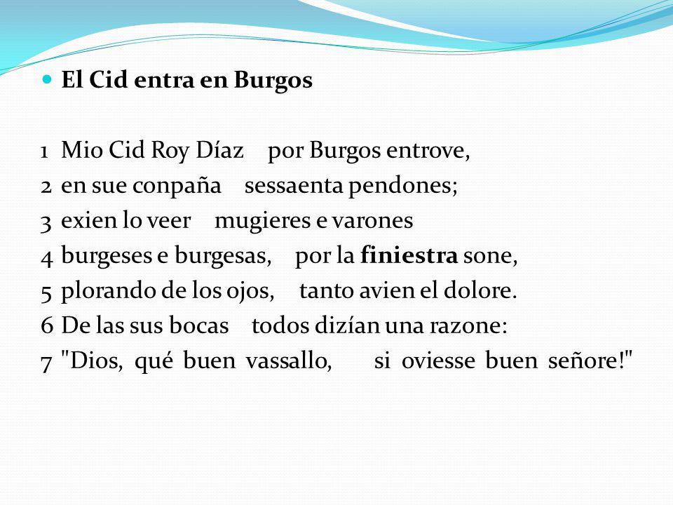 El Cid entra en Burgos 1Mio Cid Roy Díaz por Burgos entrove, 2en sue conpaña sessaenta pendones; 3exien lo veer mugieres e varones 4burgeses e burgesas, por la finiestra sone, 5plorando de los ojos, tanto avien el dolore.