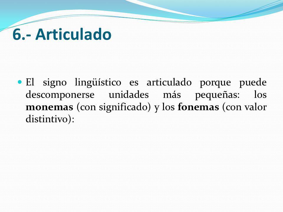 6.- Articulado El signo lingüístico es articulado porque puede descomponerse unidades más pequeñas: los monemas (con significado) y los fonemas (con valor distintivo):