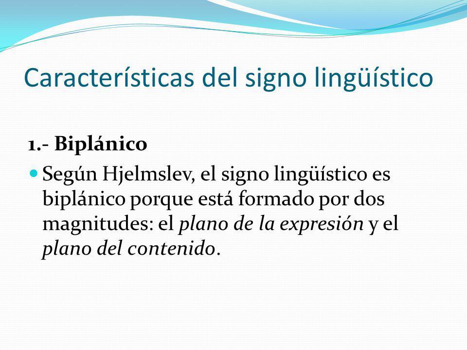 Características del signo lingüístico 1.- Biplánico Según Hjelmslev, el signo lingüístico es biplánico porque está formado por dos magnitudes: el plano de la expresión y el plano del contenido.