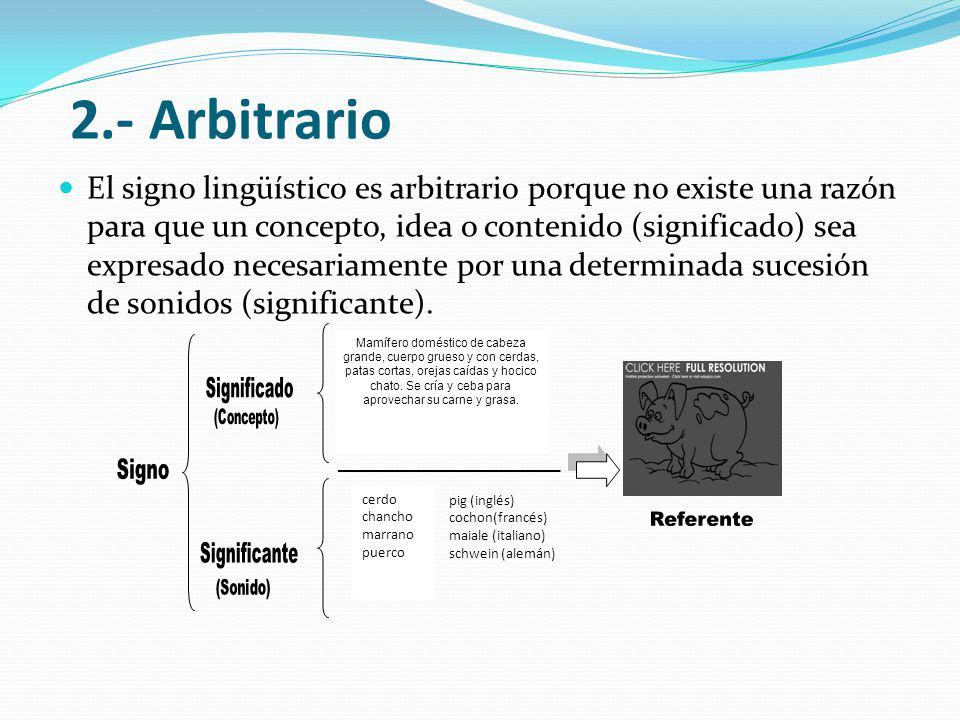 2.- Arbitrario El signo lingüístico es arbitrario porque no existe una razón para que un concepto, idea o contenido (significado) sea expresado necesariamente por una determinada sucesión de sonidos (significante).