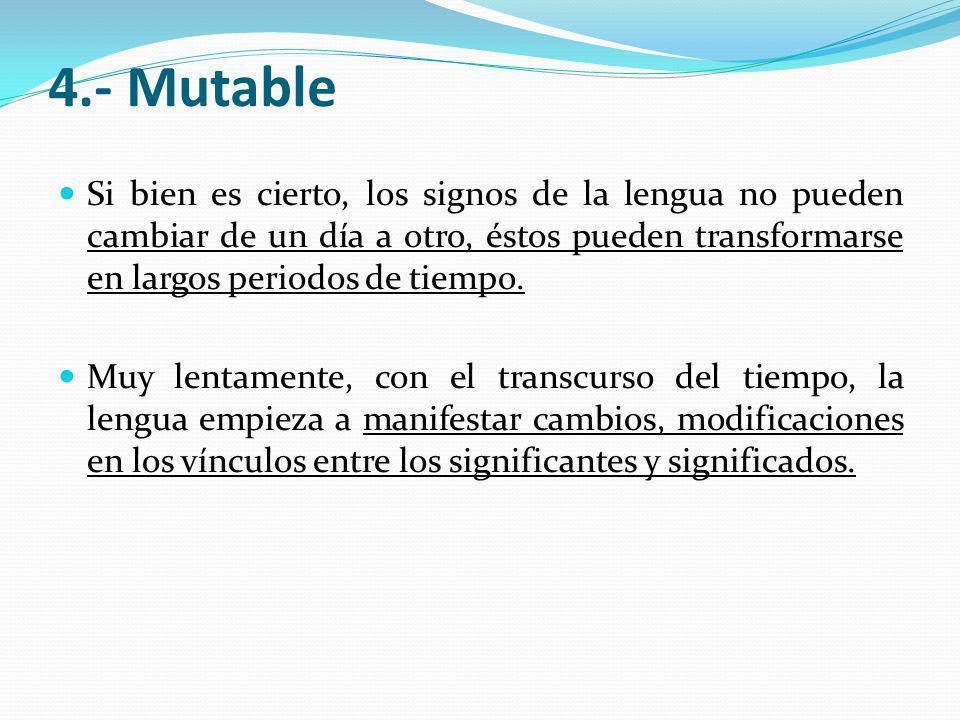 4.- Mutable Si bien es cierto, los signos de la lengua no pueden cambiar de un día a otro, éstos pueden transformarse en largos periodos de tiempo. Mu