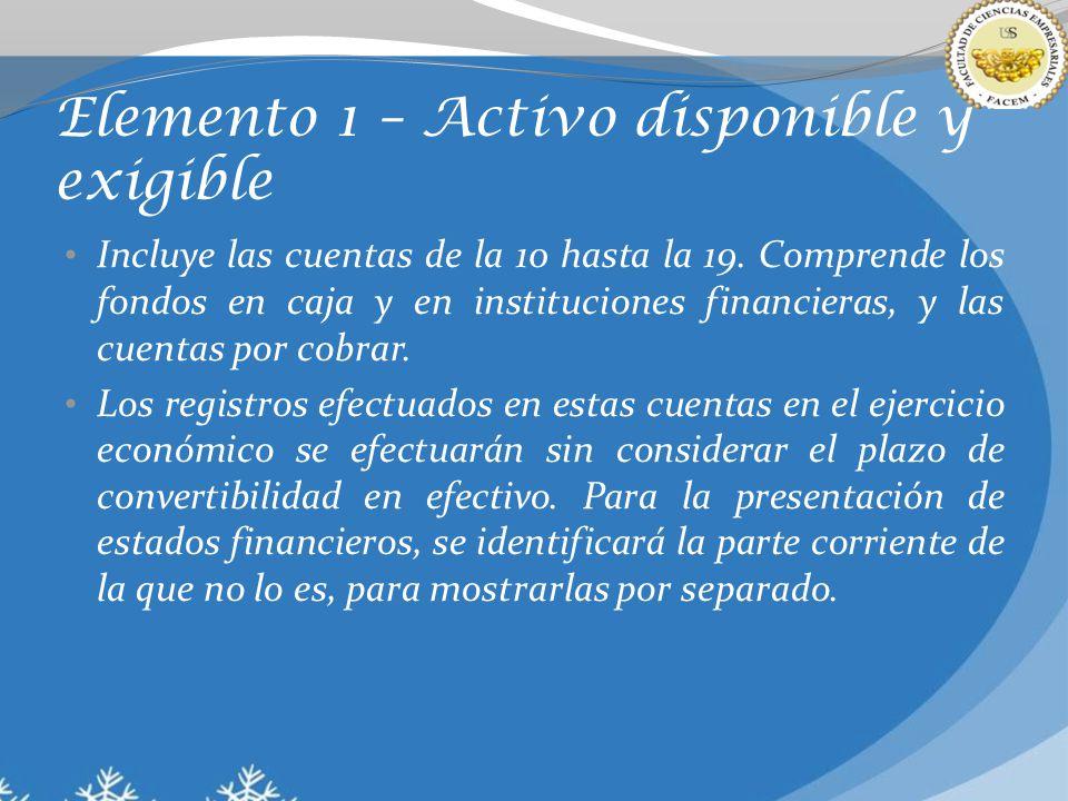 Elemento 1 – Activo disponible y exigible Incluye las cuentas de la 10 hasta la 19. Comprende los fondos en caja y en instituciones financieras, y las