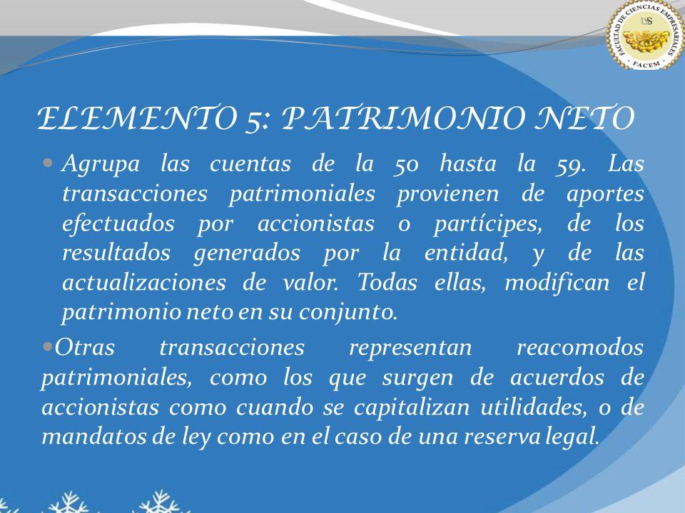ELEMENTO 5: PATRIMONIO NETO Agrupa las cuentas de la 50 hasta la 59. Las transacciones patrimoniales provienen de aportes efectuados por accionistas o
