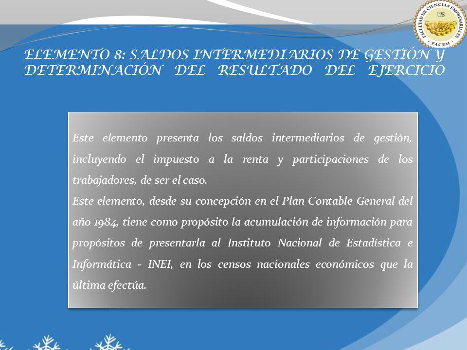 ELEMENTO 8: SALDOS INTERMEDIARIOS DE GESTIÓN Y DETERMINACIÓN DEL RESULTADO DEL EJERCICIO Este elemento presenta los saldos intermediarios de gestión, incluyendo el impuesto a la renta y participaciones de los trabajadores, de ser el caso.