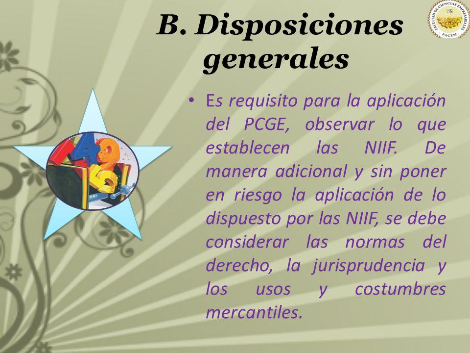 B. Disposiciones generales Es requisito para la aplicación del PCGE, observar lo que establecen las NIIF. De manera adicional y sin poner en riesgo la