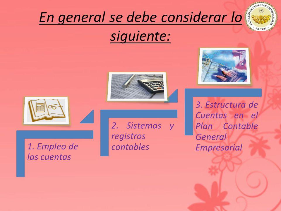 En general se debe considerar lo siguiente: 1. Empleo de las cuentas 2. Sistemas y registros contables 3. Estructura de Cuentas en el Plan Contable Ge