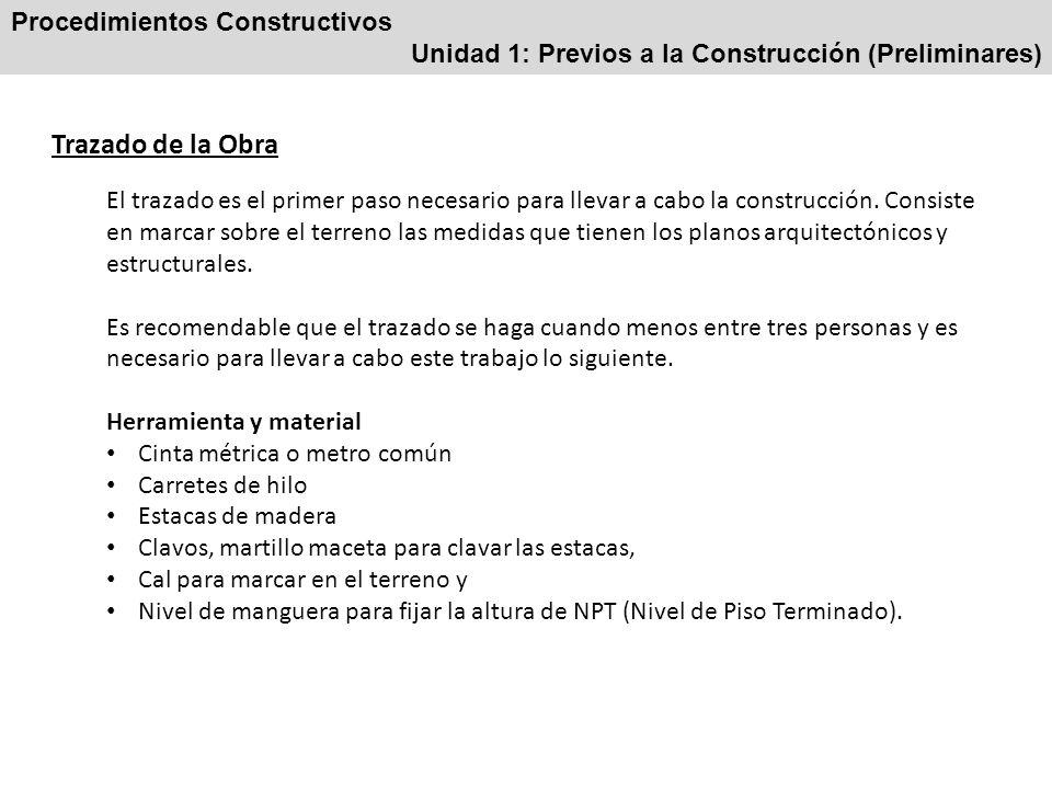 Procedimientos Constructivos Unidad 1: Previos a la Construcción (Preliminares) Trazado de la Obra - Procedimiento Se toma como referencia alguno de los muros de las construcciones vecinas en caso de que las haya.