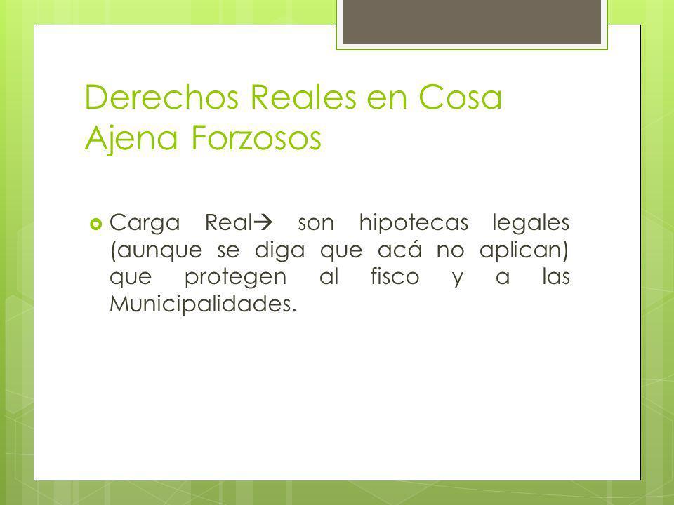 Derechos Reales en Cosa Ajena Forzosos Carga Real son hipotecas legales (aunque se diga que acá no aplican) que protegen al fisco y a las Municipalidades.