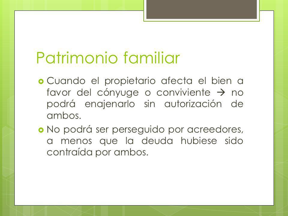 Patrimonio familiar Cuando el propietario afecta el bien a favor del cónyuge o conviviente no podrá enajenarlo sin autorización de ambos.