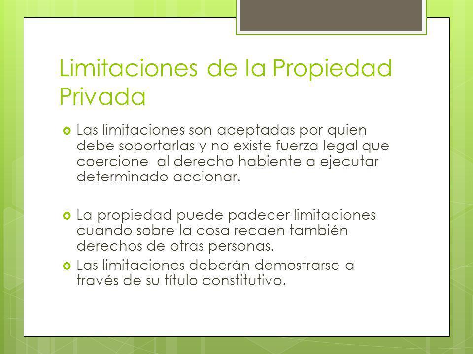 Limitaciones de la Propiedad Privada Las limitaciones son aceptadas por quien debe soportarlas y no existe fuerza legal que coercione al derecho habiente a ejecutar determinado accionar.