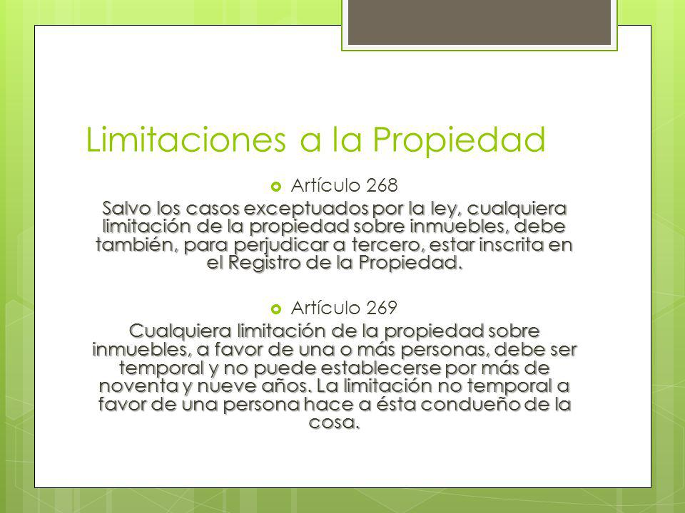 Limitaciones a la Propiedad Artículo 268 Salvo los casos exceptuados por la ley, cualquiera limitación de la propiedad sobre inmuebles, debe también, para perjudicar a tercero, estar inscrita en el Registro de la Propiedad.