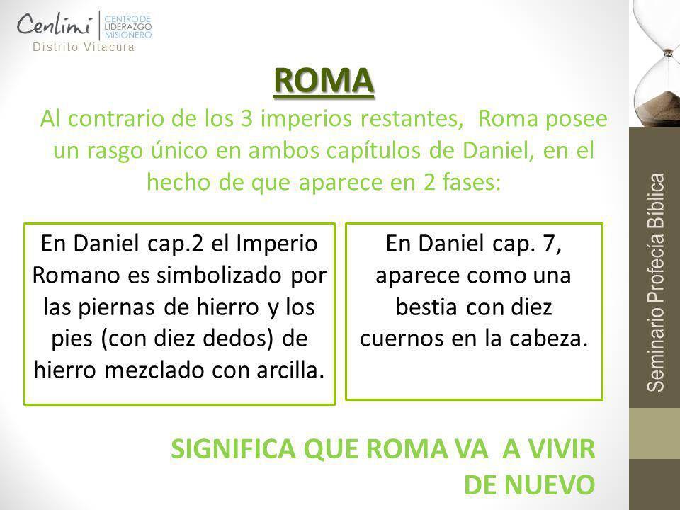 ROMA ROMA Al contrario de los 3 imperios restantes, Roma posee un rasgo único en ambos capítulos de Daniel, en el hecho de que aparece en 2 fases: En