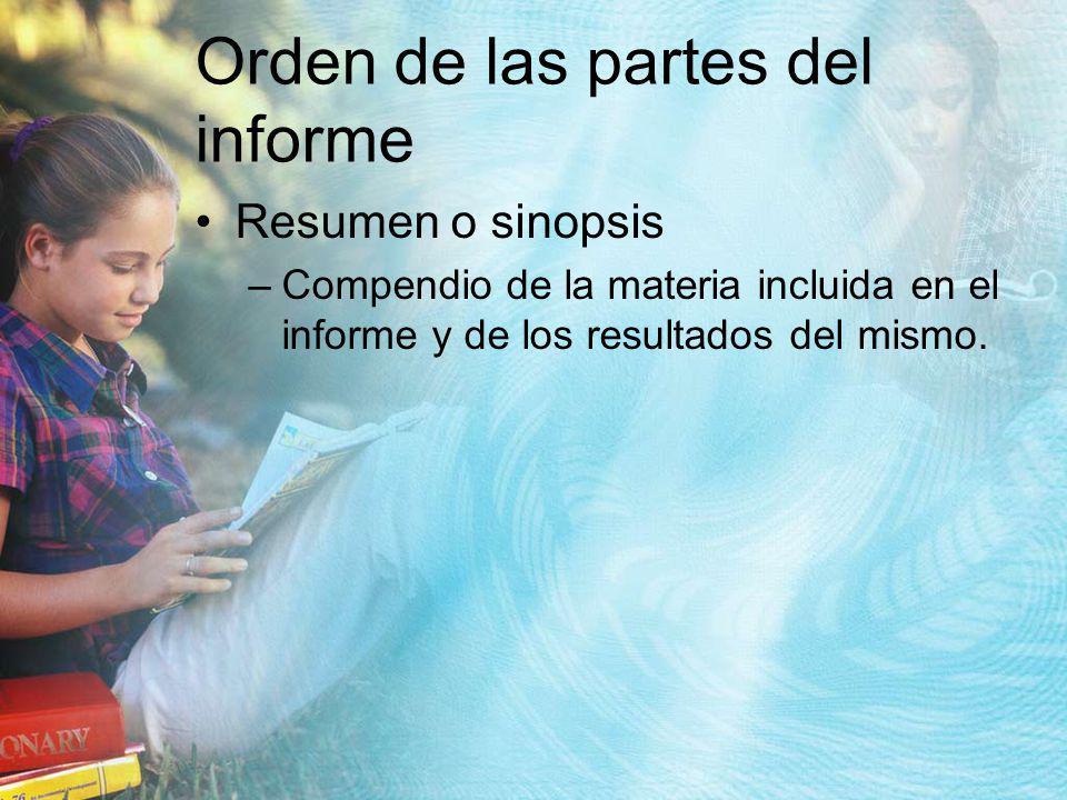 Orden de las partes del informe Resumen o sinopsis –Compendio de la materia incluida en el informe y de los resultados del mismo.