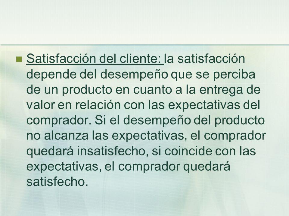 Satisfacción del cliente: la satisfacción depende del desempeño que se perciba de un producto en cuanto a la entrega de valor en relación con las expe