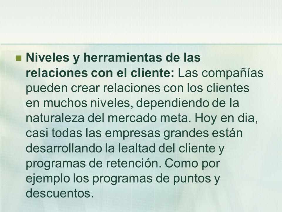 Niveles y herramientas de las relaciones con el cliente: Las compañías pueden crear relaciones con los clientes en muchos niveles, dependiendo de la n