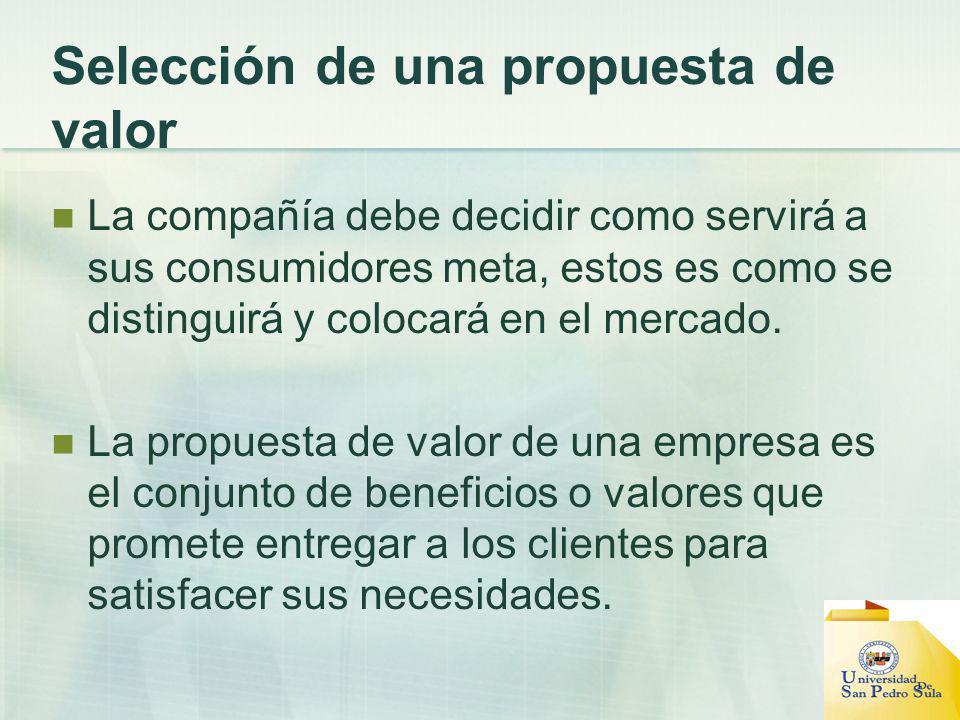 Selección de una propuesta de valor La compañía debe decidir como servirá a sus consumidores meta, estos es como se distinguirá y colocará en el merca
