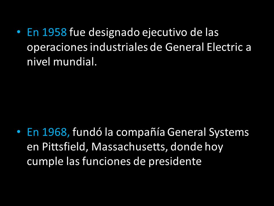 En 1958 fue designado ejecutivo de las operaciones industriales de General Electric a nivel mundial. En 1968, fundó la compañía General Systems en Pit
