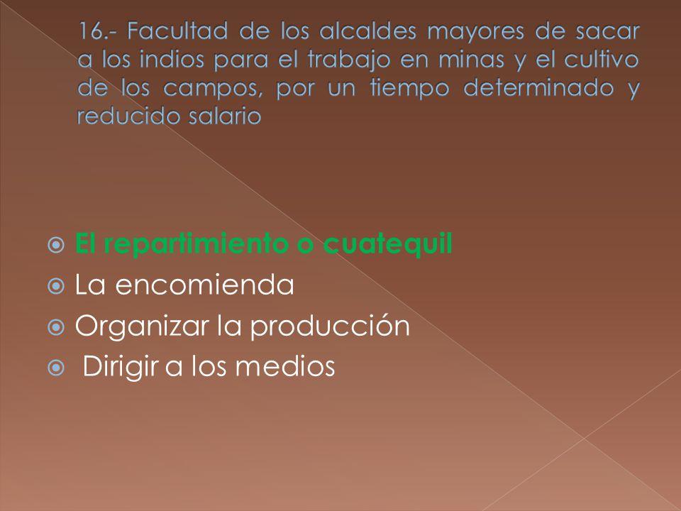 El repartimiento o cuatequil La encomienda Organizar la producción Dirigir a los medios