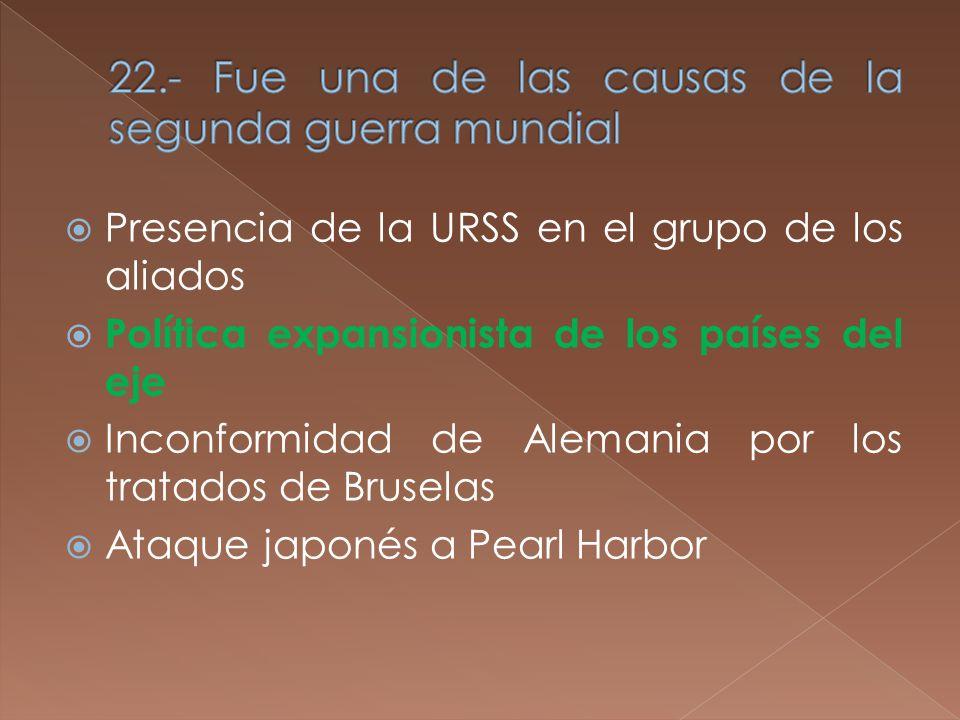 Presencia de la URSS en el grupo de los aliados Política expansionista de los países del eje Inconformidad de Alemania por los tratados de Bruselas Ataque japonés a Pearl Harbor