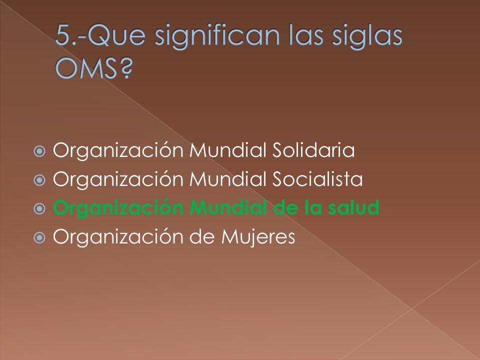 Organización Mundial Solidaria Organización Mundial Socialista Organización Mundial de la salud Organización de Mujeres