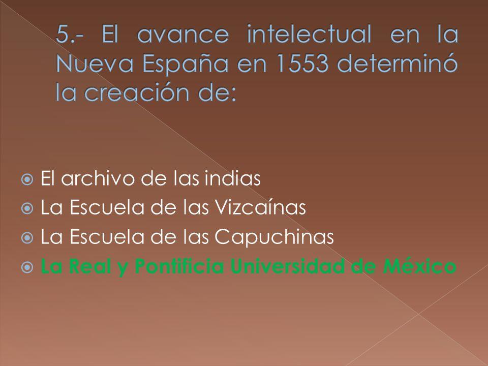 El archivo de las indias La Escuela de las Vizcaínas La Escuela de las Capuchinas La Real y Pontificia Universidad de México