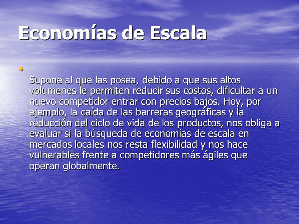 Economías de Escala Supone al que las posea, debido a que sus altos volumenes le permiten reducir sus costos, dificultar a un nuevo competidor entrar con precios bajos.