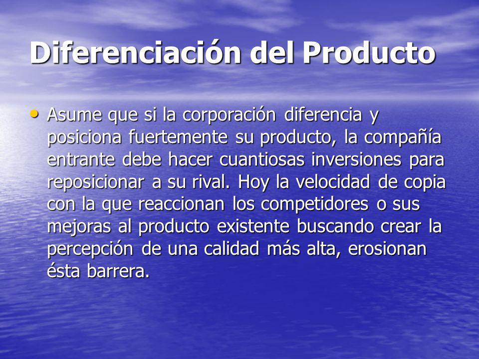 Diferenciación del Producto Asume que si la corporación diferencia y posiciona fuertemente su producto, la compañía entrante debe hacer cuantiosas inversiones para reposicionar a su rival.