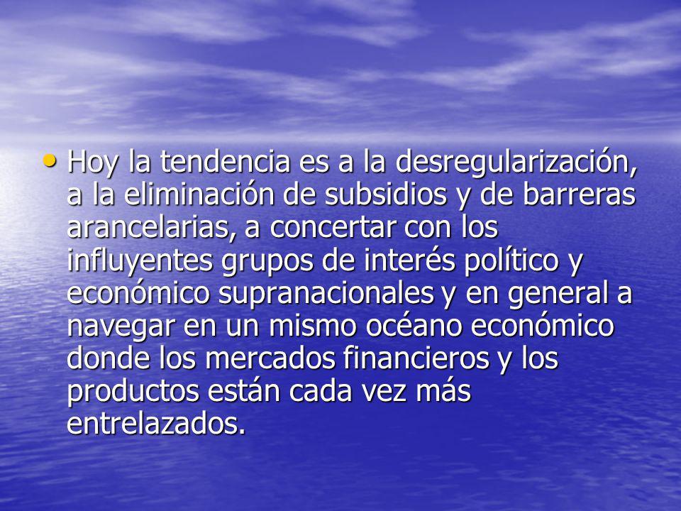 Hoy la tendencia es a la desregularización, a la eliminación de subsidios y de barreras arancelarias, a concertar con los influyentes grupos de interés político y económico supranacionales y en general a navegar en un mismo océano económico donde los mercados financieros y los productos están cada vez más entrelazados.