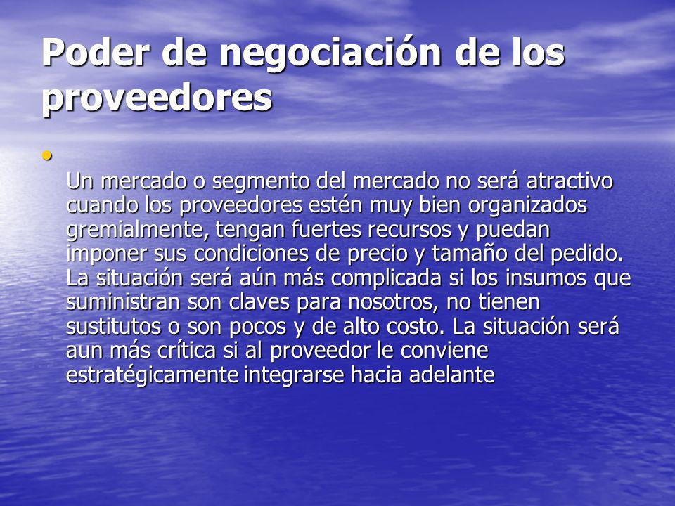 Poder de negociación de los proveedores Un mercado o segmento del mercado no será atractivo cuando los proveedores estén muy bien organizados gremialm
