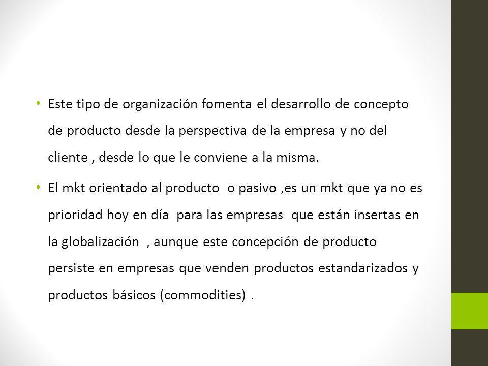 Este tipo de organización fomenta el desarrollo de concepto de producto desde la perspectiva de la empresa y no del cliente, desde lo que le conviene