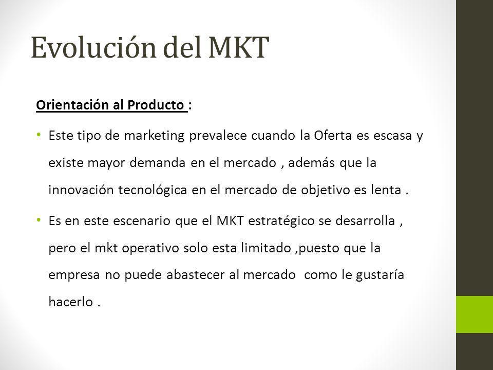 Evolución del MKT Orientación al Producto : Este tipo de marketing prevalece cuando la Oferta es escasa y existe mayor demanda en el mercado, además q
