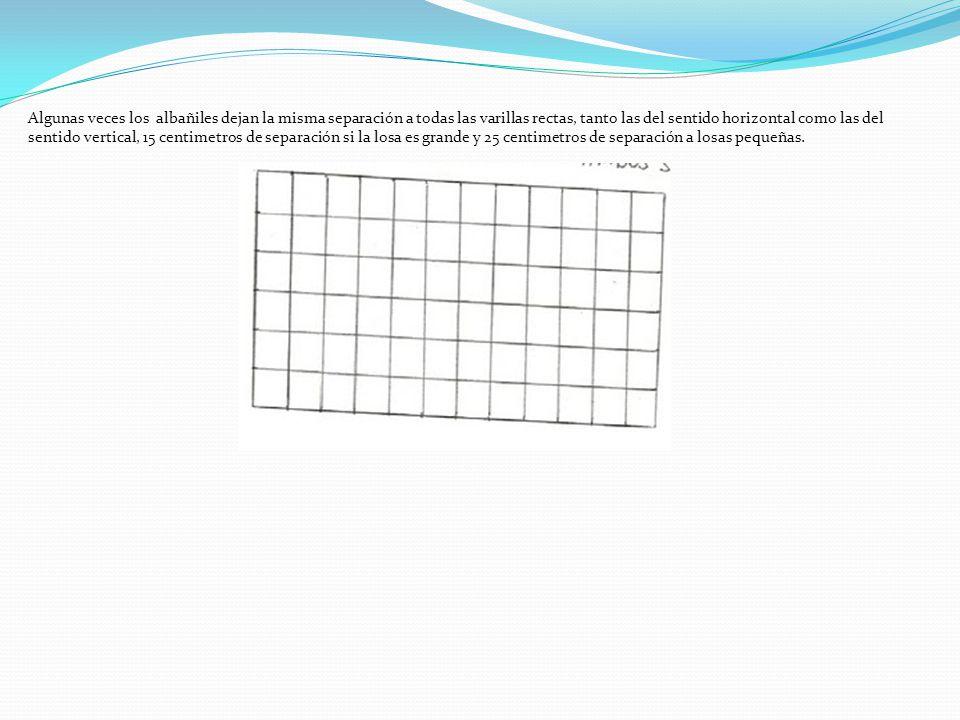 Algunas veces los albañiles dejan la misma separación a todas las varillas rectas, tanto las del sentido horizontal como las del sentido vertical, 15 centimetros de separación si la losa es grande y 25 centimetros de separación a losas pequeñas.