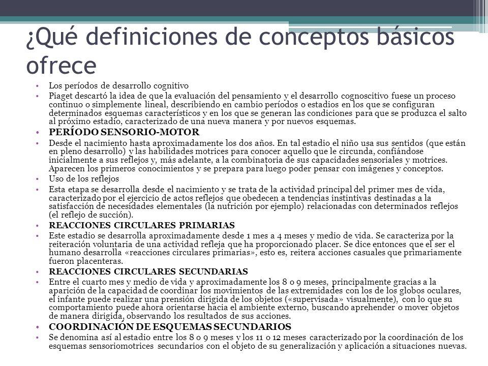 ¿Qué definiciones de conceptos básicos ofrece Los períodos de desarrollo cognitivo Piaget descartó la idea de que la evaluación del pensamiento y el desarrollo cognoscitivo fuese un proceso continuo o simplemente lineal, describiendo en cambio períodos o estadios en los que se configuran determinados esquemas característicos y en los que se generan las condiciones para que se produzca el salto al próximo estadio, caracterizado de una nueva manera y por nuevos esquemas.