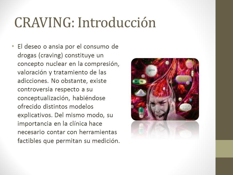 CRAVING: Introducción El deseo o ansia por el consumo de drogas (craving) constituye un concepto nuclear en la compresión, valoración y tratamiento de