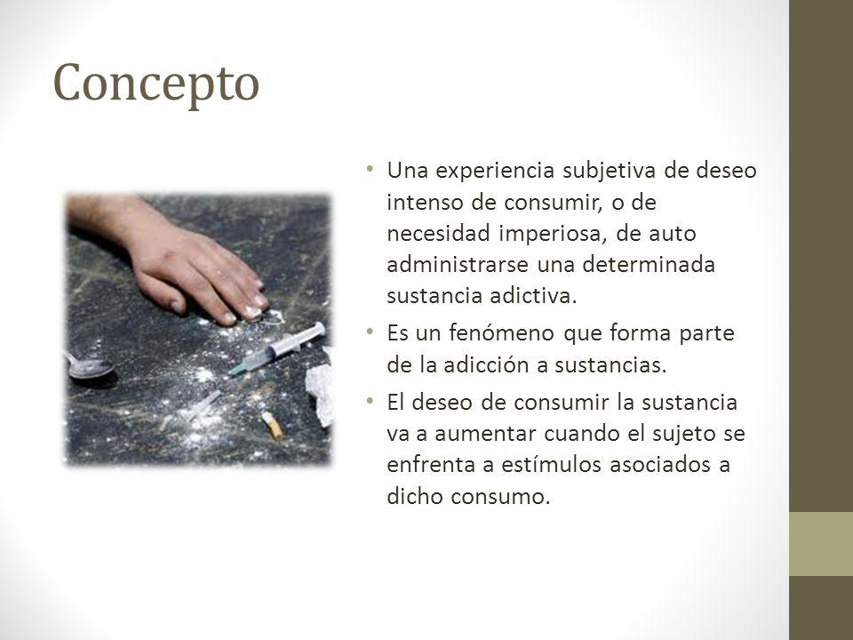 Concepto Una experiencia subjetiva de deseo intenso de consumir, o de necesidad imperiosa, de auto administrarse una determinada sustancia adictiva. E