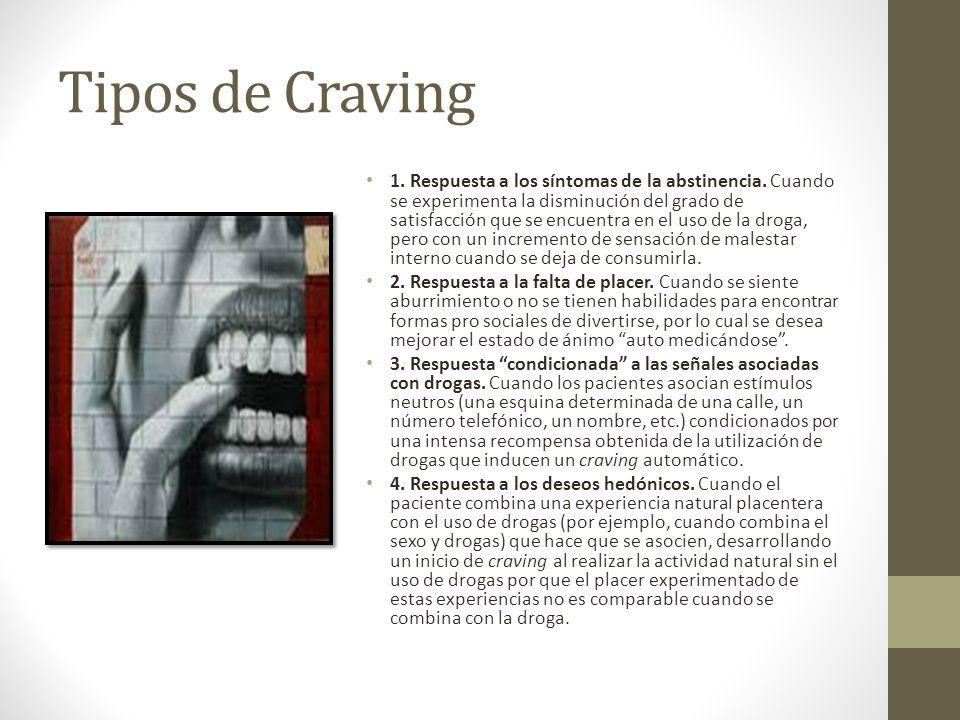 Tipos de Craving 1. Respuesta a los síntomas de la abstinencia. Cuando se experimenta la disminución del grado de satisfacción que se encuentra en el