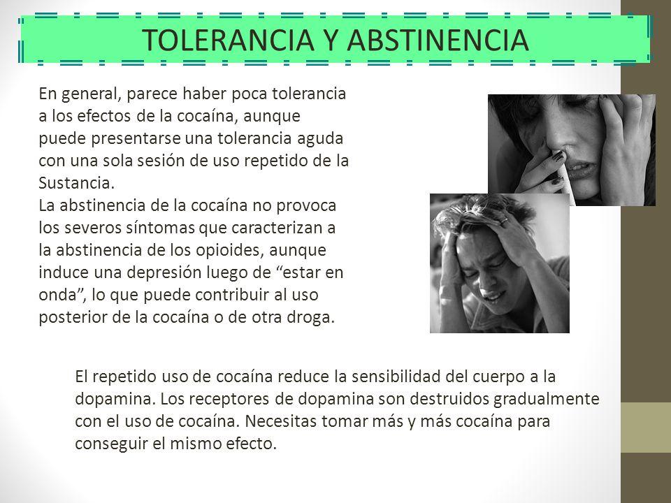 TOLERANCIA Y ABSTINENCIA En general, parece haber poca tolerancia a los efectos de la cocaína, aunque puede presentarse una tolerancia aguda con una s